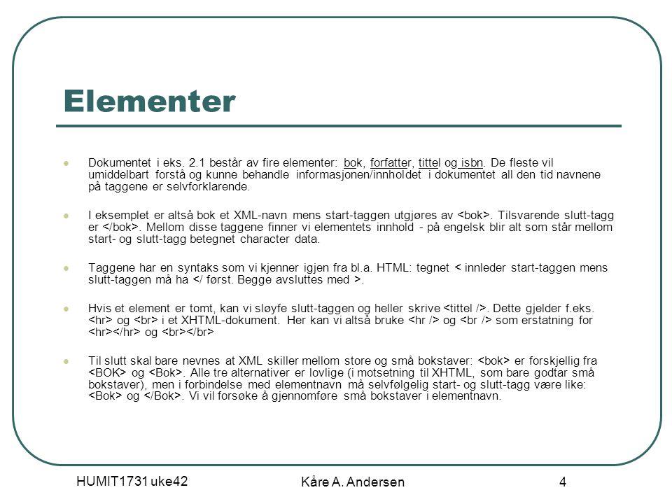 HUMIT1731 uke42 Kåre A. Andersen 4 Elementer Dokumentet i eks. 2.1 består av fire elementer: bok, forfatter, tittel og isbn. De fleste vil umiddelbart