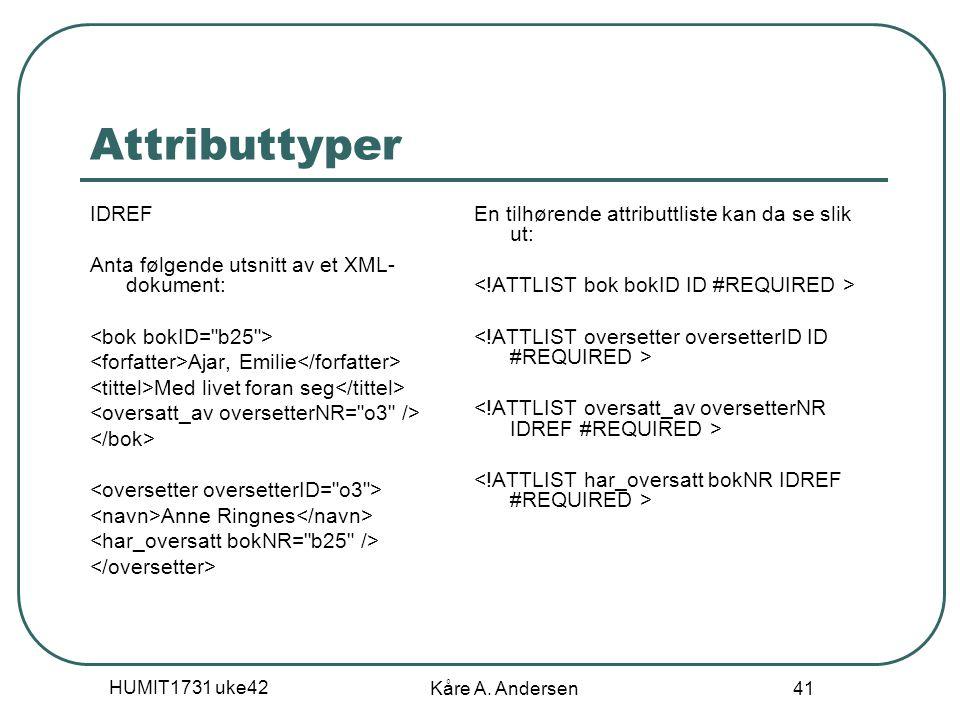 HUMIT1731 uke42 Kåre A. Andersen 41 Attributtyper IDREF Anta følgende utsnitt av et XML- dokument: Ajar, Emilie Med livet foran seg Anne Ringnes En ti