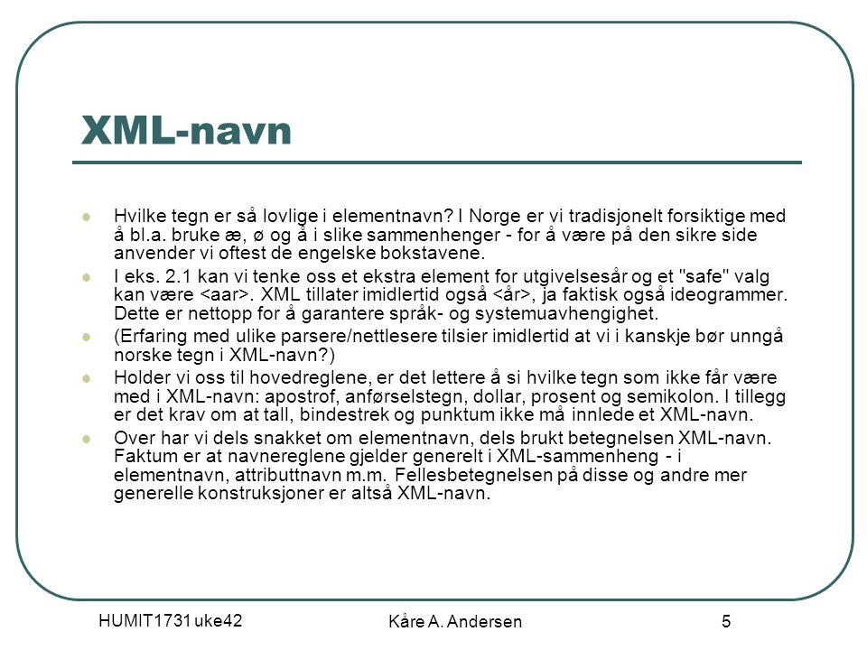 HUMIT1731 uke42 Kåre A. Andersen 5 XML-navn Hvilke tegn er så lovlige i elementnavn? I Norge er vi tradisjonelt forsiktige med å bl.a. bruke æ, ø og å