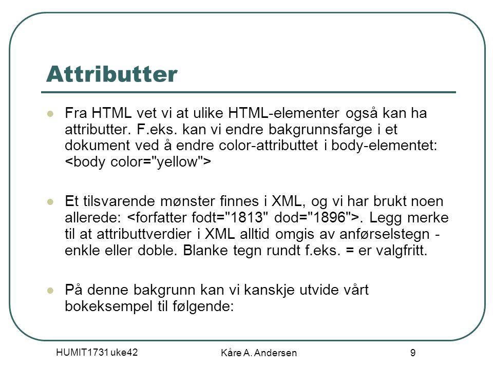 HUMIT1731 uke42 Kåre A. Andersen 9 Attributter Fra HTML vet vi at ulike HTML-elementer også kan ha attributter. F.eks. kan vi endre bakgrunnsfarge i e