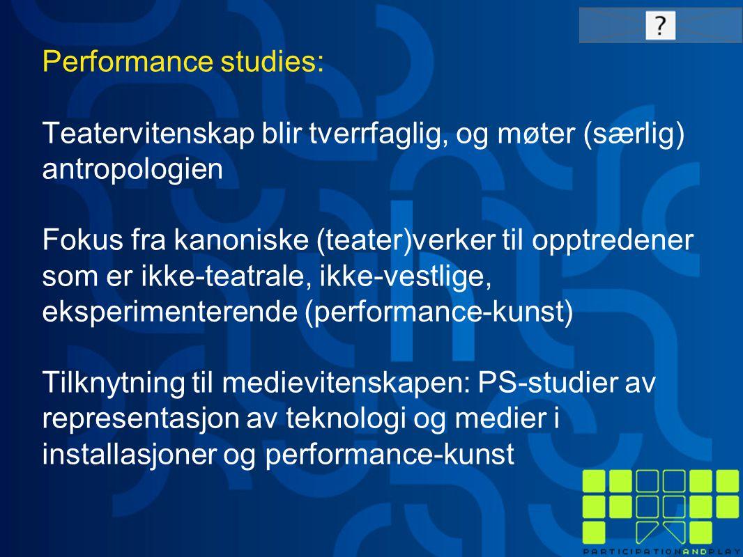 Performance studies: Teatervitenskap blir tverrfaglig, og møter (særlig) antropologien Fokus fra kanoniske (teater)verker til opptredener som er ikke-teatrale, ikke-vestlige, eksperimenterende (performance-kunst) Tilknytning til medievitenskapen: PS-studier av representasjon av teknologi og medier i installasjoner og performance-kunst