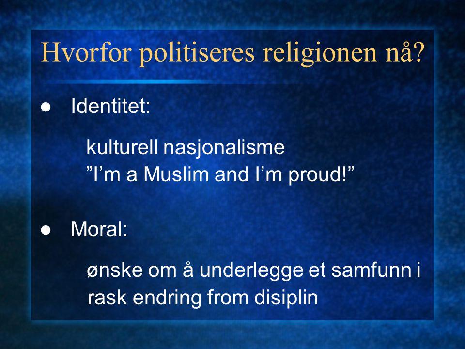 """Hvorfor politiseres religionen nå? Identitet: kulturell nasjonalisme """"I'm a Muslim and I'm proud!"""" Moral: ønske om å underlegge et samfunn i rask endr"""