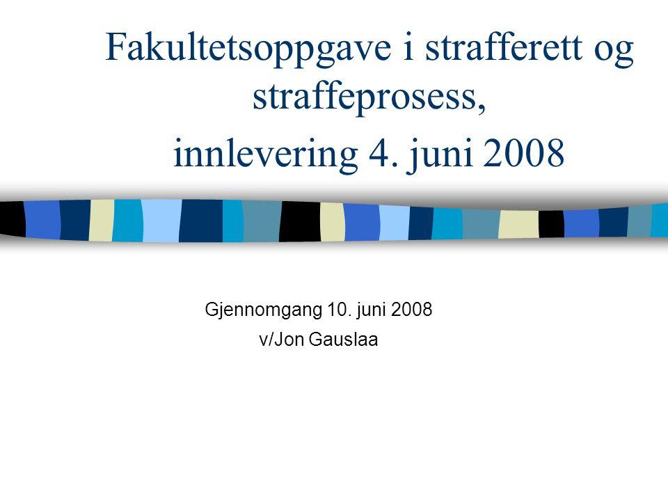 Fakultetsoppgave i strafferett og straffeprosess, innlevering 4. juni 2008 Gjennomgang 10. juni 2008 v/Jon Gauslaa