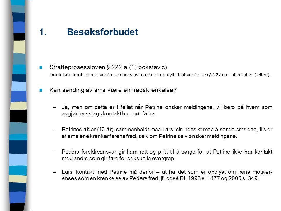 1.Besøksforbudet 1.2Peders prosessulle stilling/rettslige interesse Lars anfører at Peder ikke har prosessuell adgang til å forfølge saken om besøksforbud fordi Petrine ønsker kontakten.