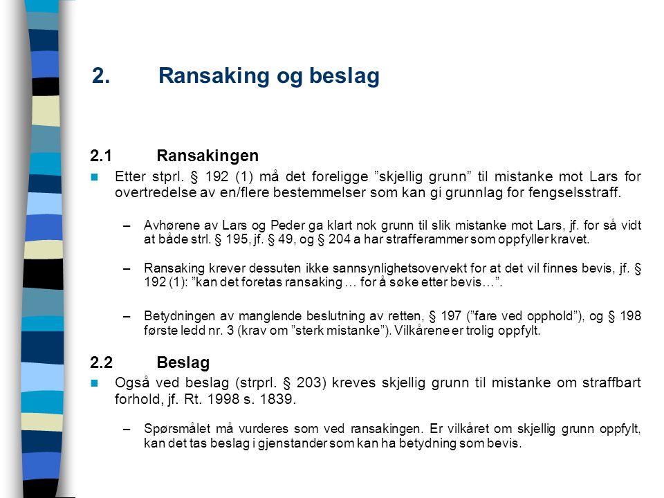 """2.Ransaking og beslag 2.1Ransakingen Etter stprl. § 192 (1) må det foreligge """"skjellig grunn"""" til mistanke mot Lars for overtredelse av en/flere beste"""