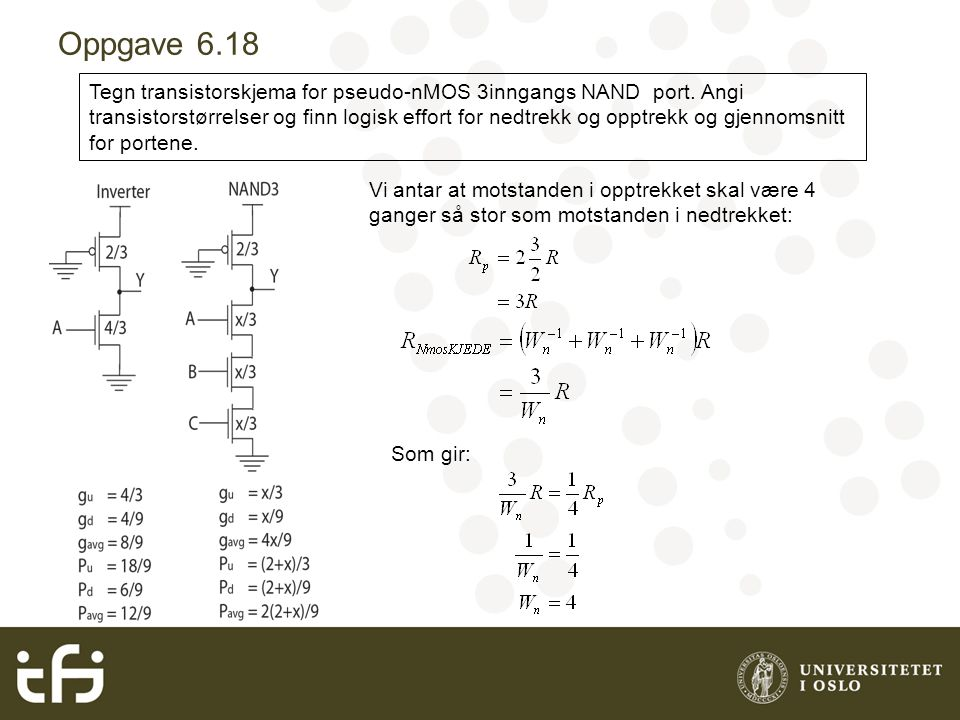 Oppgave 6.18 Tegn transistorskjema for pseudo-nMOS 3inngangs NAND port. Angi transistorstørrelser og finn logisk effort for nedtrekk og opptrekk og gj