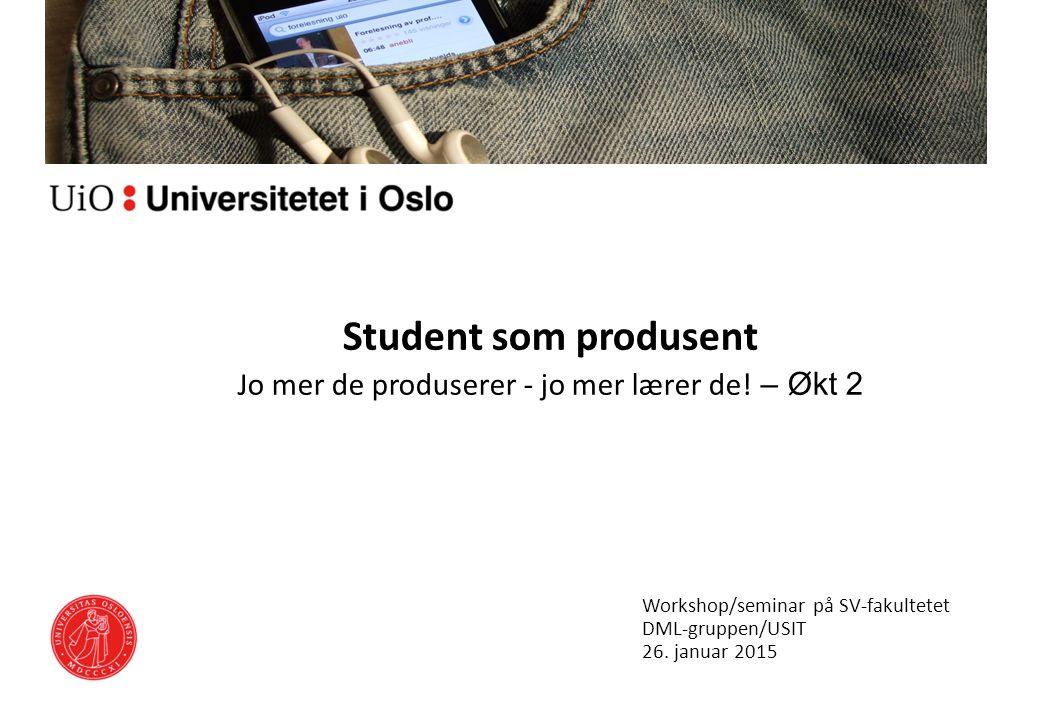 Student som produsent Jo mer de produserer - jo mer lærer de! – Økt 2 Workshop/seminar på SV-fakultetet DML-gruppen/USIT 26. januar 2015