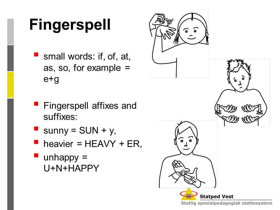 Fingerspell  small words: if, of, at, as, so, for example = e+g  Fingerspell affixes and suffixes:  sunny = SUN + y,  heavier = HEAVY + ER,  unha