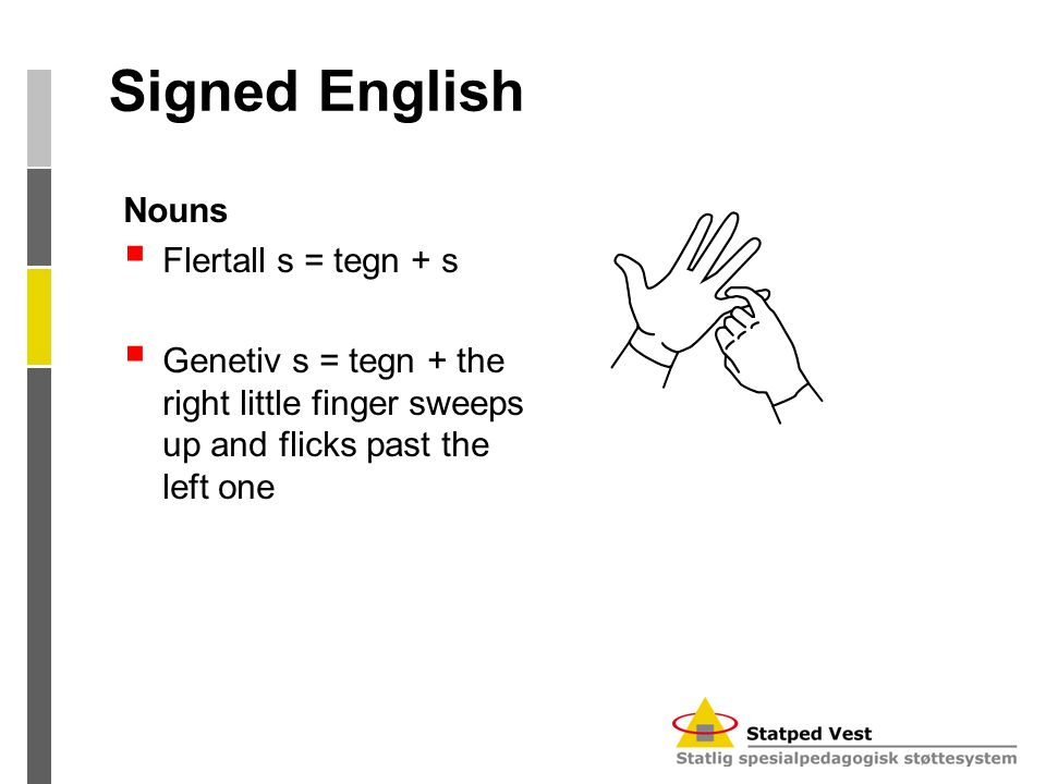 Signed English Nouns  Flertall s = tegn + s  Genetiv s = tegn + the right little finger sweeps up and flicks past the left one
