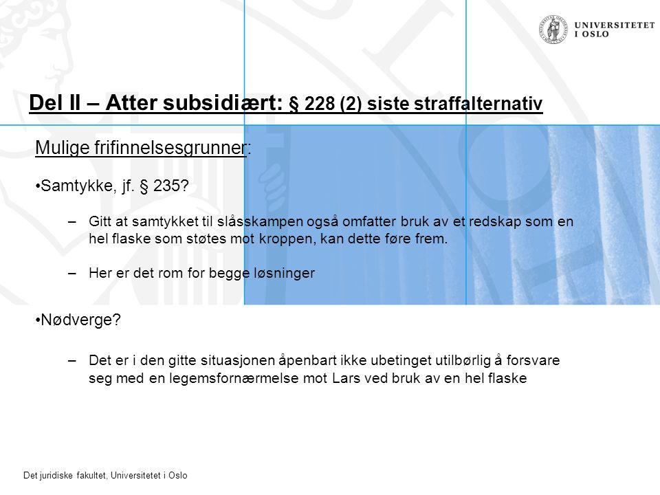 Det juridiske fakultet, Universitetet i Oslo Del II – Atter subsidiært: § 228 (2) siste straffalternativ Mulige frifinnelsesgrunner: Samtykke, jf. § 2