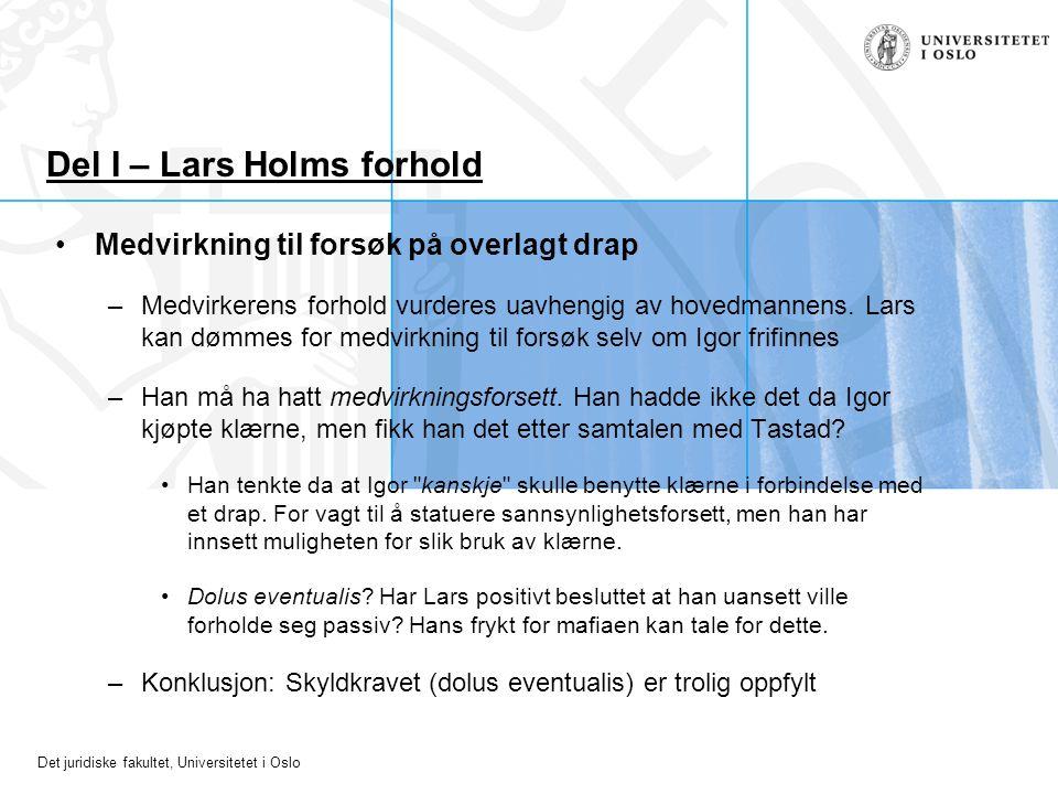 Det juridiske fakultet, Universitetet i Oslo Del I – Lars Holms forhold Medvirkning til forsøk på overlagt drap –Medvirkerens forhold vurderes uavheng