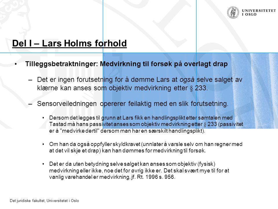 Det juridiske fakultet, Universitetet i Oslo Del I – Lars Holms forhold Tilleggsbetraktninger: Medvirkning til forsøk på overlagt drap –Det er ingen f