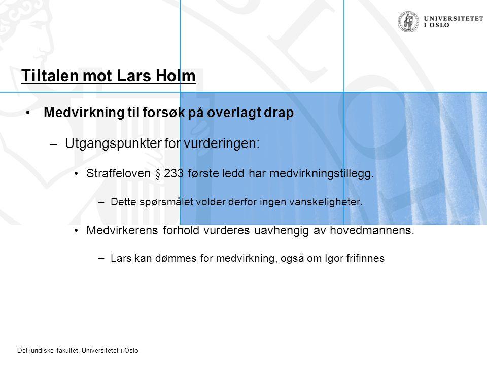 Det juridiske fakultet, Universitetet i Oslo Tiltalen mot Lars Holm Medvirkning til forsøk på overlagt drap –Utgangspunkter for vurderingen: Straffelo