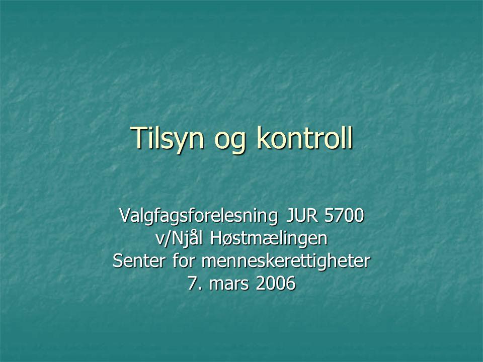 Tilsyn og kontroll Valgfagsforelesning JUR 5700 v/Njål Høstmælingen Senter for menneskerettigheter 7. mars 2006