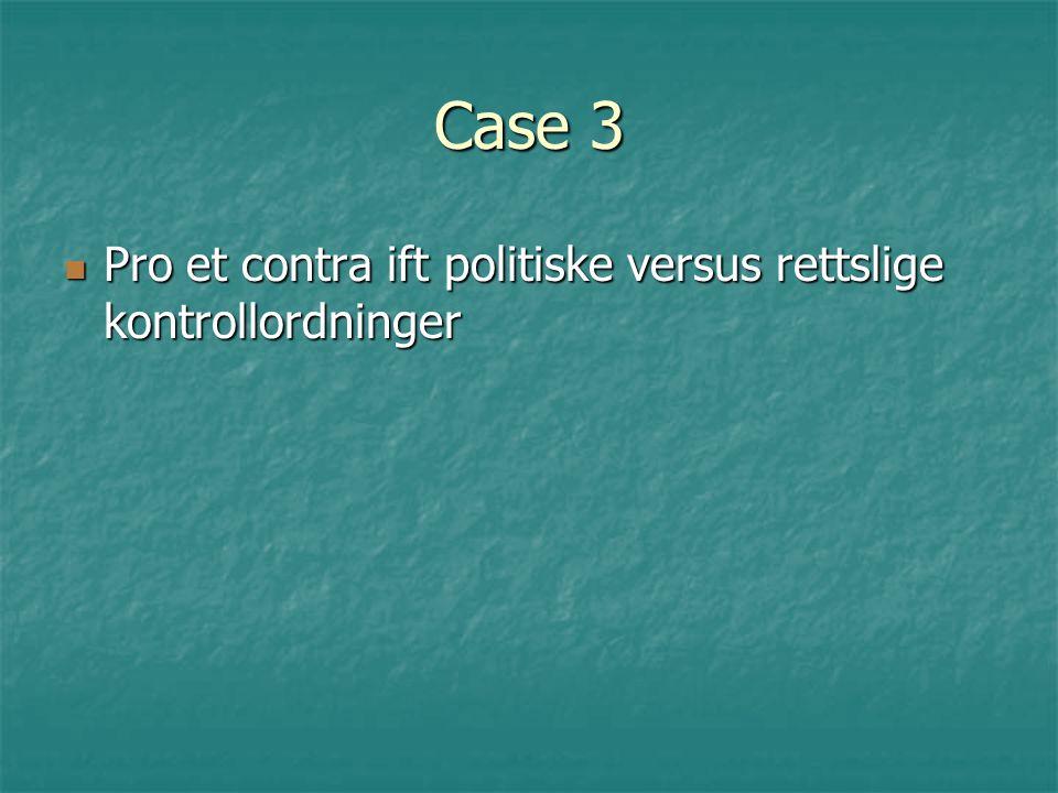 Case 3 Pro et contra ift politiske versus rettslige kontrollordninger Pro et contra ift politiske versus rettslige kontrollordninger