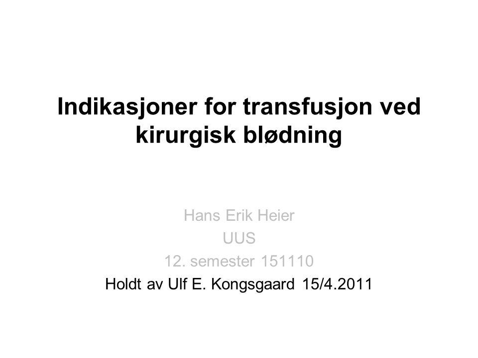 Indikasjoner for transfusjon ved kirurgisk blødning Hans Erik Heier UUS 12. semester 151110 Holdt av Ulf E. Kongsgaard 15/4.2011