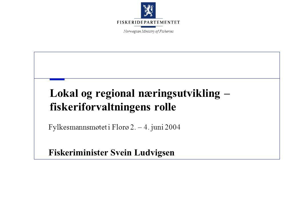 Norwegian Ministry of Fisheries Lokal og regional næringsutvikling – fiskeriforvaltningens rolle Fylkesmannsmøtet i Florø 2. – 4. juni 2004 Fiskerimin