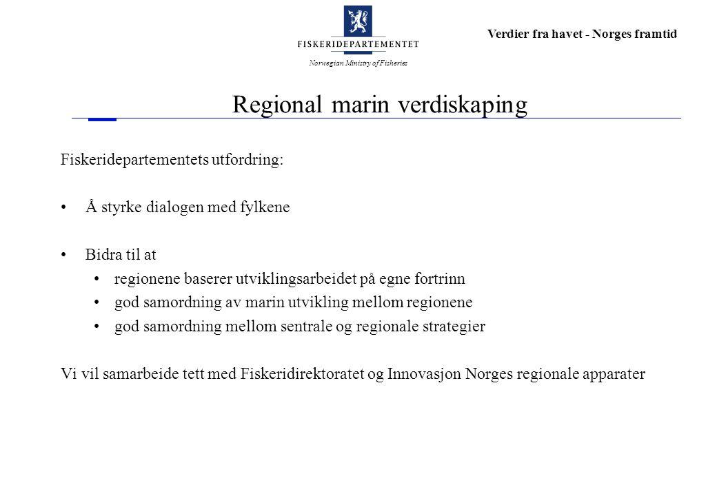 Norwegian Ministry of Fisheries Verdier fra havet - Norges framtid Regional marin verdiskaping Fiskeridepartementets utfordring: Å styrke dialogen med
