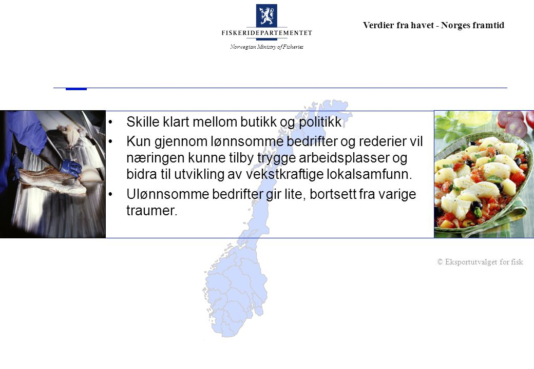 Norwegian Ministry of Fisheries Verdier fra havet - Norges framtid Skille klart mellom butikk og politikk Kun gjennom lønnsomme bedrifter og rederier vil næringen kunne tilby trygge arbeidsplasser og bidra til utvikling av vekstkraftige lokalsamfunn.