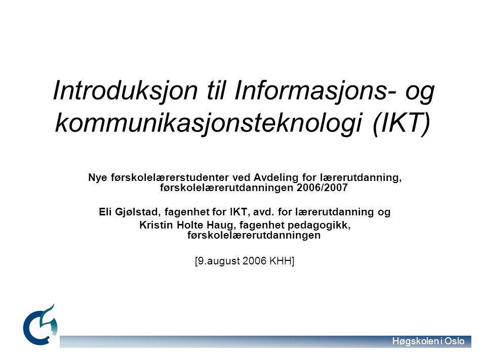 Høgskolen i Oslo Introduksjon til Informasjons- og kommunikasjonsteknologi (IKT) Nye førskolelærerstudenter ved Avdeling for lærerutdanning, førskolelærerutdanningen 2006/2007 Eli Gjølstad, fagenhet for IKT, avd.