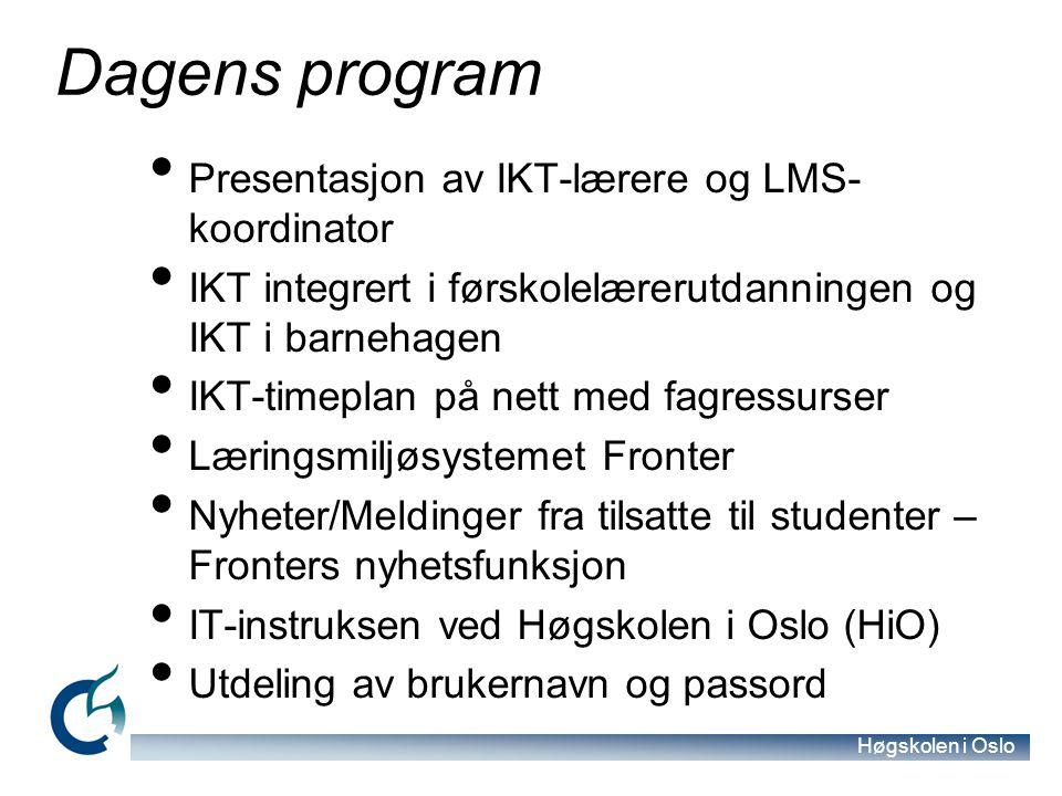 Høgskolen i Oslo Dagens program Presentasjon av IKT-lærere og LMS- koordinator IKT integrert i førskolelærerutdanningen og IKT i barnehagen IKT-timeplan på nett med fagressurser Læringsmiljøsystemet Fronter Nyheter/Meldinger fra tilsatte til studenter – Fronters nyhetsfunksjon IT-instruksen ved Høgskolen i Oslo (HiO) Utdeling av brukernavn og passord