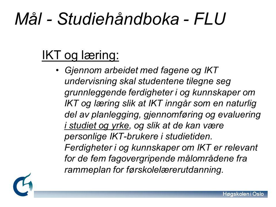 Høgskolen i Oslo Mål - Studiehåndboka - FLU IKT og læring: Gjennom arbeidet med fagene og IKT undervisning skal studentene tilegne seg grunnleggende ferdigheter i og kunnskaper om IKT og læring slik at IKT inngår som en naturlig del av planlegging, gjennomføring og evaluering i studiet og yrke, og slik at de kan være personlige IKT-brukere i studietiden.