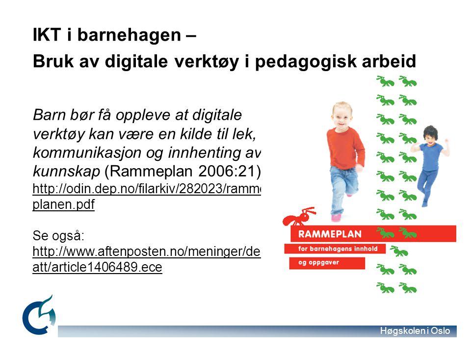 Høgskolen i Oslo IKT i barnehagen – Bruk av digitale verktøy i pedagogisk arbeid Barn bør få oppleve at digitale verktøy kan være en kilde til lek, kommunikasjon og innhenting av kunnskap (Rammeplan 2006:21).