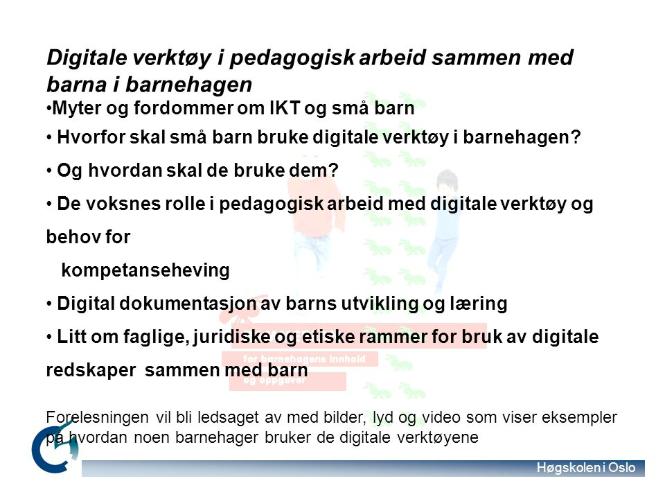 Høgskolen i Oslo Digitale verktøy i pedagogisk arbeid sammen med barna i barnehagen Myter og fordommer om IKT og små barn Hvorfor skal små barn bruke digitale verktøy i barnehagen.