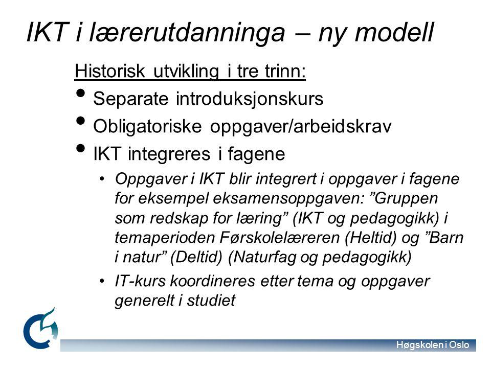 Høgskolen i Oslo IKT i lærerutdanninga – ny modell Historisk utvikling i tre trinn: Separate introduksjonskurs Obligatoriske oppgaver/arbeidskrav IKT integreres i fagene Oppgaver i IKT blir integrert i oppgaver i fagene for eksempel eksamensoppgaven: Gruppen som redskap for læring (IKT og pedagogikk) i temaperioden Førskolelæreren (Heltid) og Barn i natur (Deltid) (Naturfag og pedagogikk) IT-kurs koordineres etter tema og oppgaver generelt i studiet