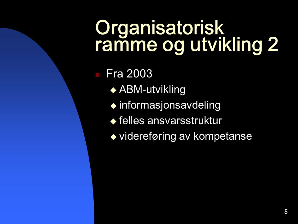 5 Organisatorisk ramme og utvikling 2 Fra 2003  ABM-utvikling  informasjonsavdeling  felles ansvarsstruktur  videreføring av kompetanse