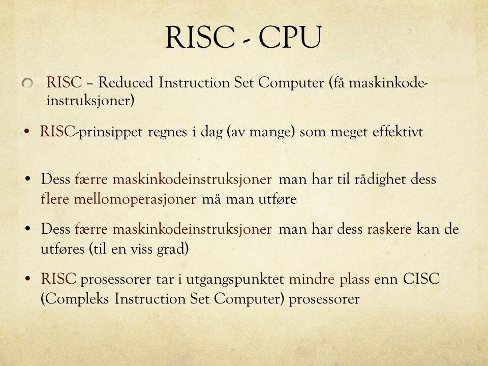 RISC - CPU RISC – Reduced Instruction Set Computer (få maskinkode- instruksjoner) RISC-prinsippet regnes i dag (av mange) som meget effektivt Dess fær