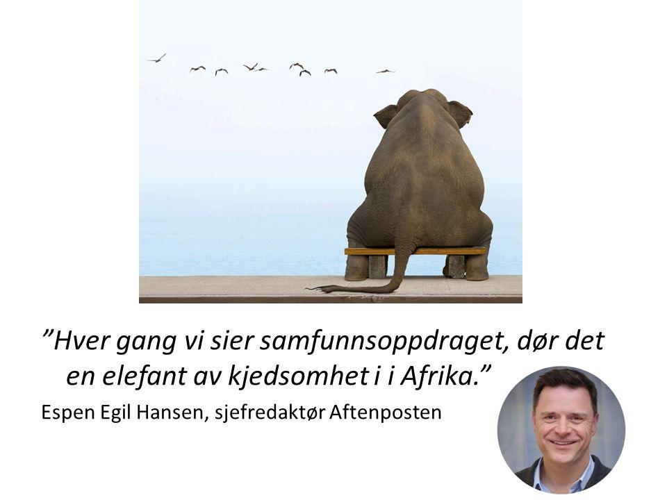 """""""Hver gang vi sier samfunnsoppdraget, dør det en elefant av kjedsomhet i i Afrika."""" Espen Egil Hansen, sjefredaktør Aftenposten"""