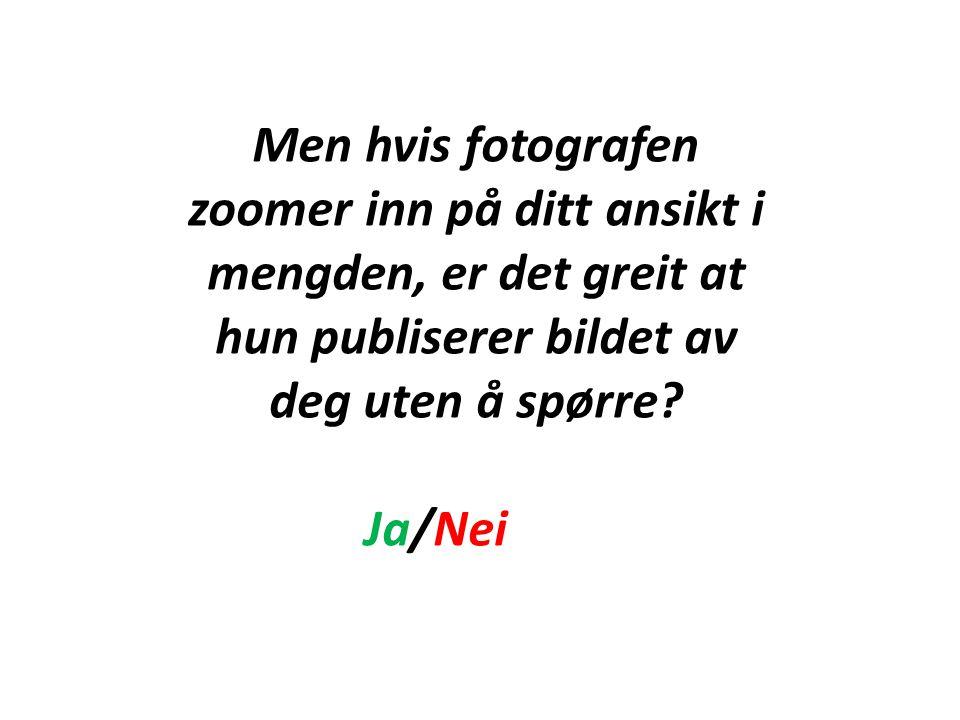 Men hvis fotografen zoomer inn på ditt ansikt i mengden, er det greit at hun publiserer bildet av deg uten å spørre? Ja/Nei