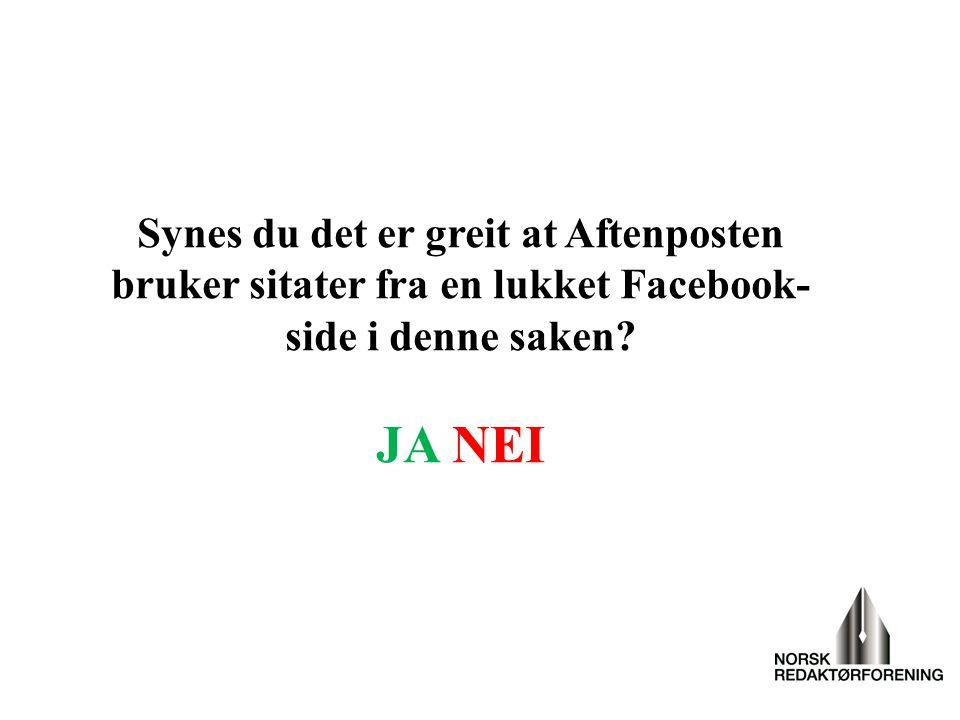 Synes du det er greit at Aftenposten bruker sitater fra en lukket Facebook- side i denne saken? JA NEI