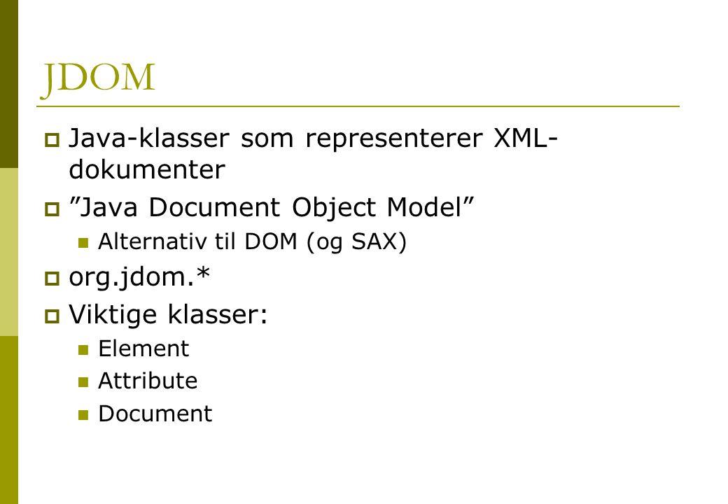 JDOM  Java-klasser som representerer XML- dokumenter  Java Document Object Model Alternativ til DOM (og SAX)  org.jdom.*  Viktige klasser: Element Attribute Document