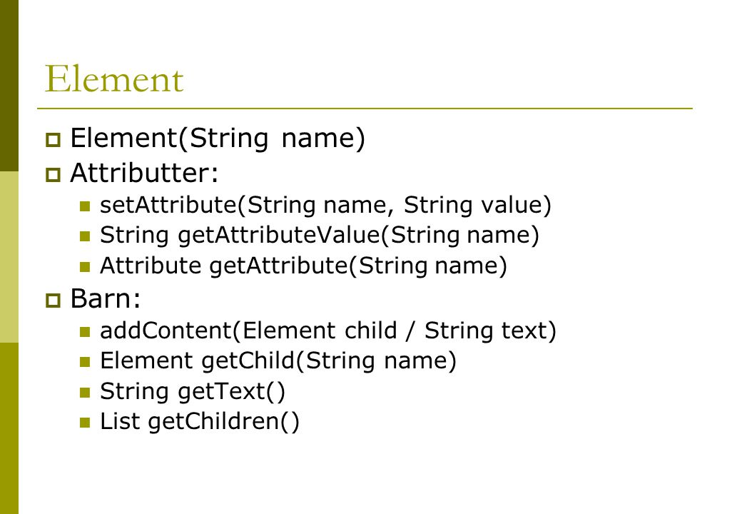 Element  Element(String name)  Attributter: setAttribute(String name, String value) String getAttributeValue(String name) Attribute getAttribute(String name)  Barn: addContent(Element child / String text) Element getChild(String name) String getText() List getChildren()