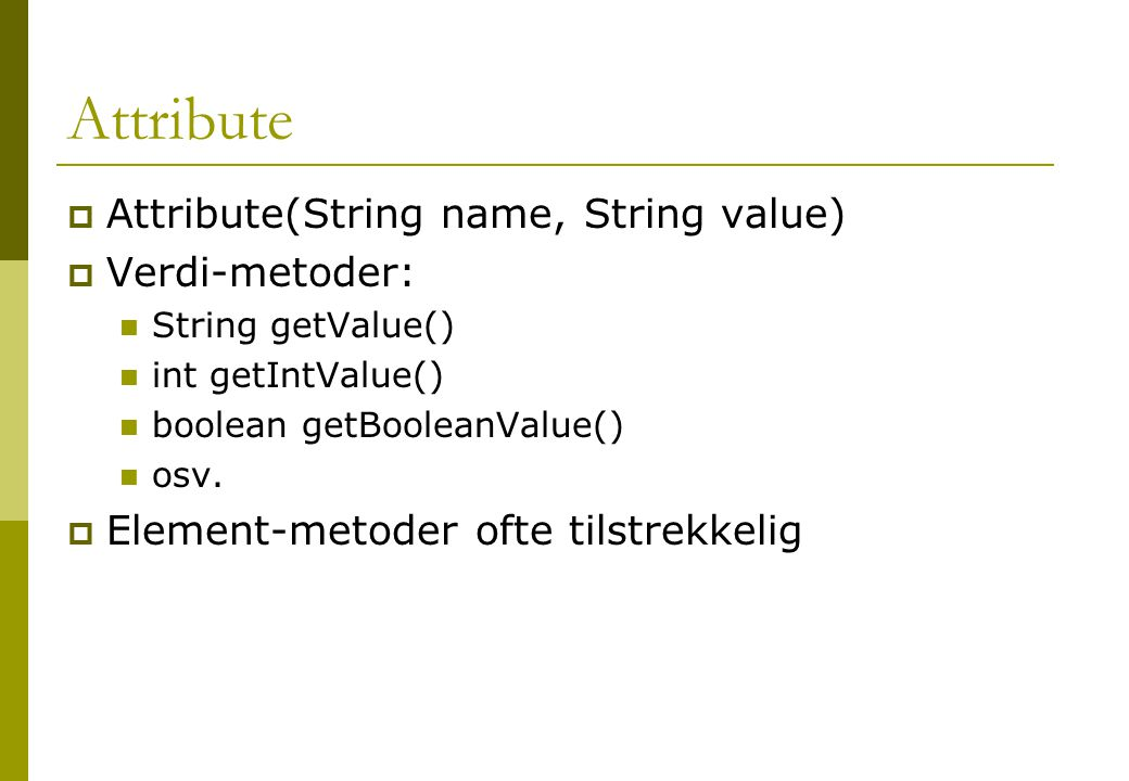 Attribute  Attribute(String name, String value)  Verdi-metoder: String getValue() int getIntValue() boolean getBooleanValue() osv.