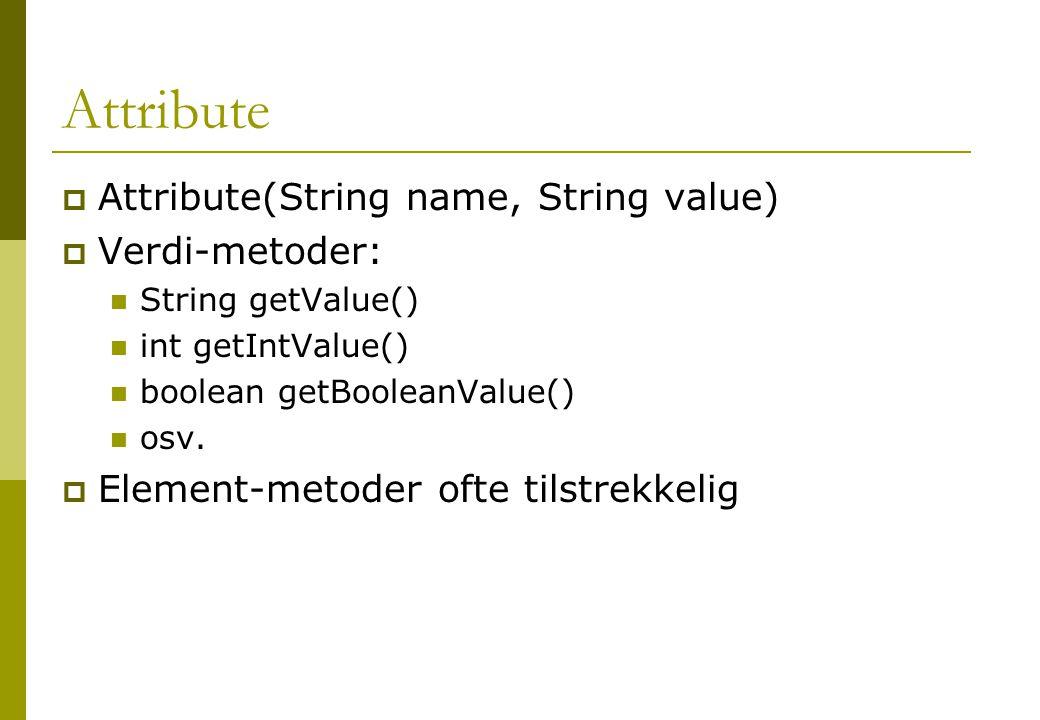 Attribute  Attribute(String name, String value)  Verdi-metoder: String getValue() int getIntValue() boolean getBooleanValue() osv.  Element-metoder