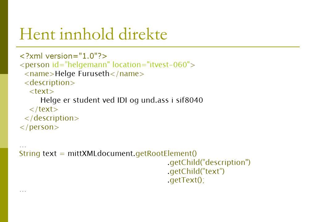 Hent innhold direkte Helge Furuseth Helge er student ved IDI og und.ass i sif8040 … String text = mittXMLdocument.getRootElement().getChild( description ).getChild( text ).getText(); …