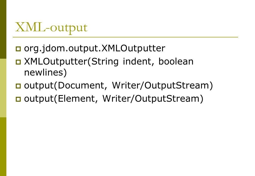 XML-output  org.jdom.output.XMLOutputter  XMLOutputter(String indent, boolean newlines)  output(Document, Writer/OutputStream)  output(Element, Writer/OutputStream)