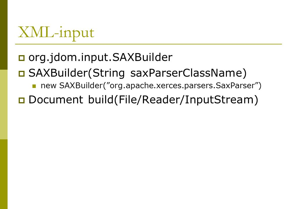 XML-input  org.jdom.input.SAXBuilder  SAXBuilder(String saxParserClassName) new SAXBuilder( org.apache.xerces.parsers.SaxParser )  Document build(File/Reader/InputStream)