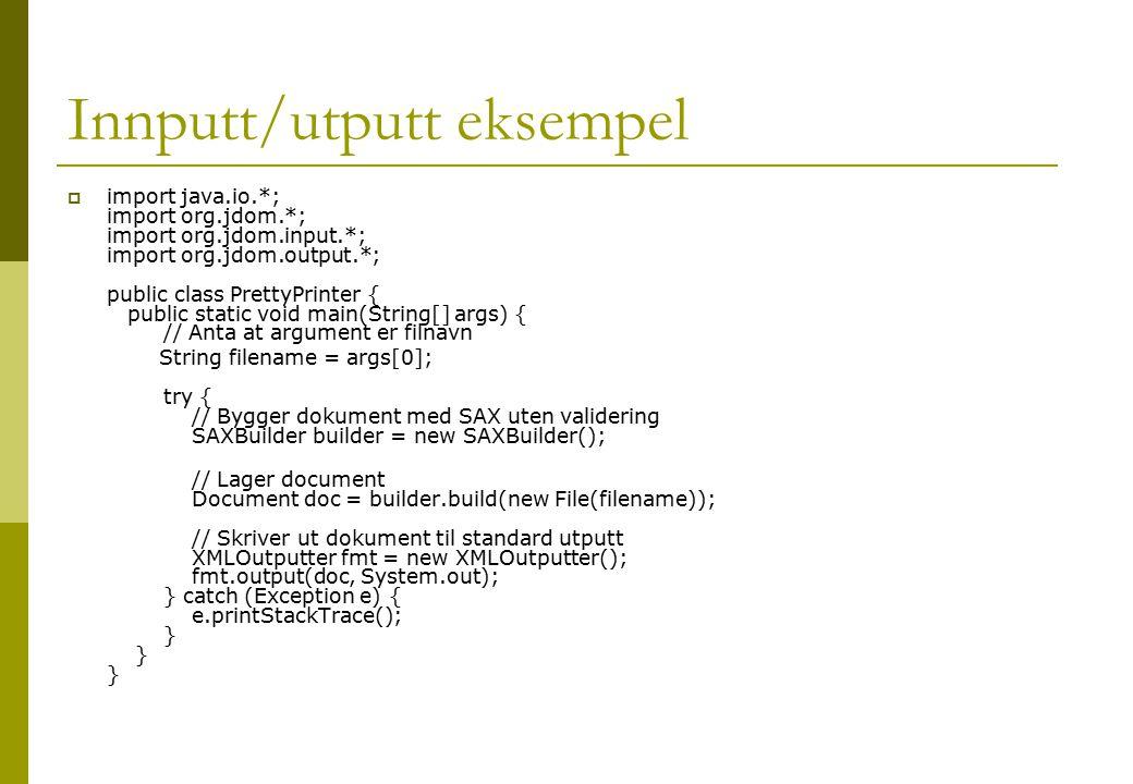 Innputt/utputt eksempel  import java.io.*; import org.jdom.*; import org.jdom.input.*; import org.jdom.output.*; public class PrettyPrinter { public static void main(String[] args) { // Anta at argument er filnavn String filename = args[0]; try { // Bygger dokument med SAX uten validering SAXBuilder builder = new SAXBuilder(); // Lager document Document doc = builder.build(new File(filename)); // Skriver ut dokument til standard utputt XMLOutputter fmt = new XMLOutputter(); fmt.output(doc, System.out); } catch (Exception e) { e.printStackTrace(); } } }