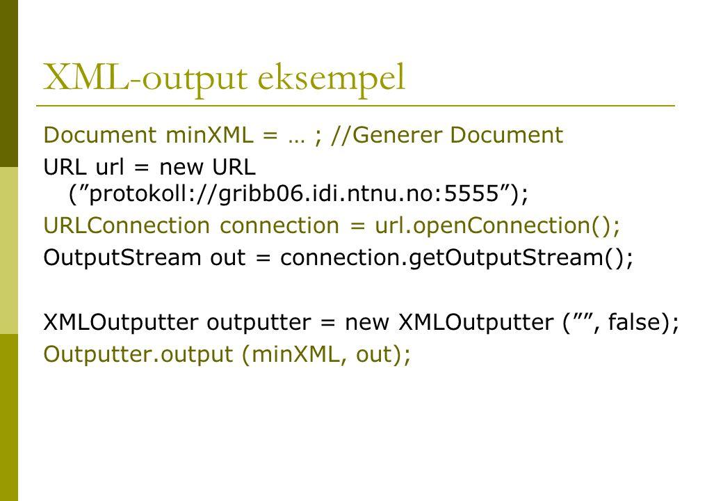 "XML-output eksempel Document minXML = … ; //Generer Document URL url = new URL (""protokoll://gribb06.idi.ntnu.no:5555""); URLConnection connection = ur"