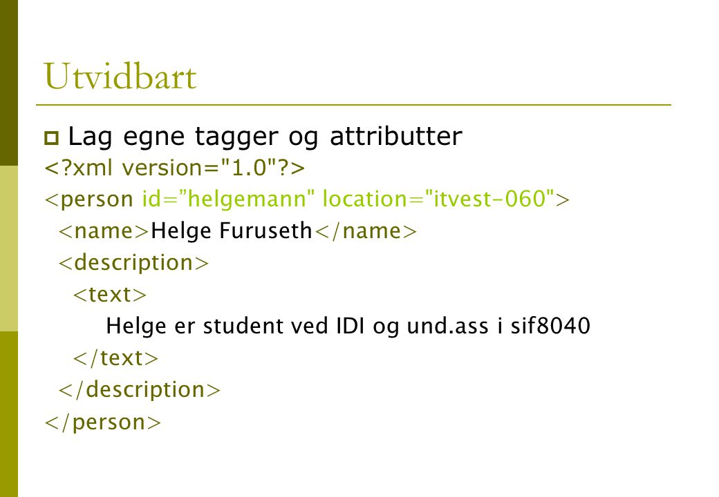 Utvidbart  Lag egne tagger og attributter Helge Furuseth Helge er student ved IDI og und.ass i sif8040