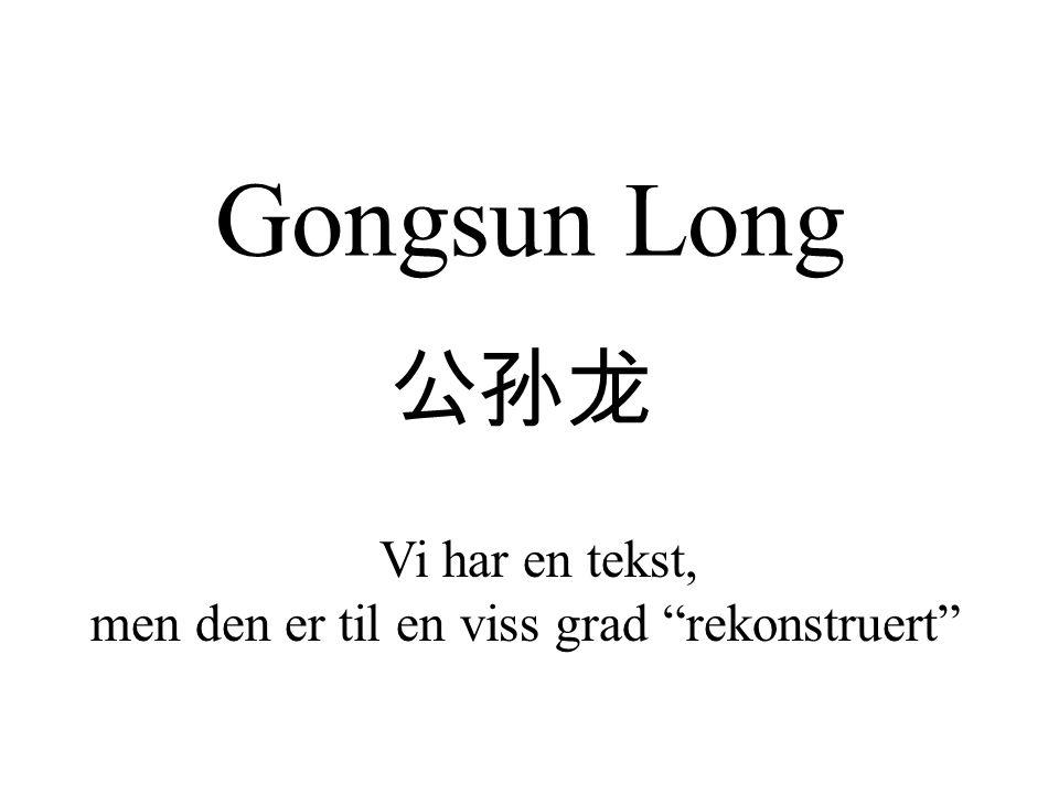 Gongsun Long 公孙龙 Vi har en tekst, men den er til en viss grad rekonstruert