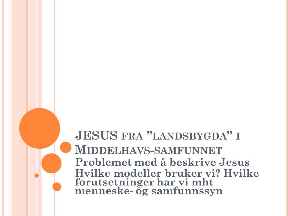 """JESUS FRA """" LANDSBYGDA """" I M IDDELHAVS - SAMFUNNET Problemet med å beskrive Jesus Hvilke modeller bruker vi? Hvilke forutsetninger har vi mht menneske"""