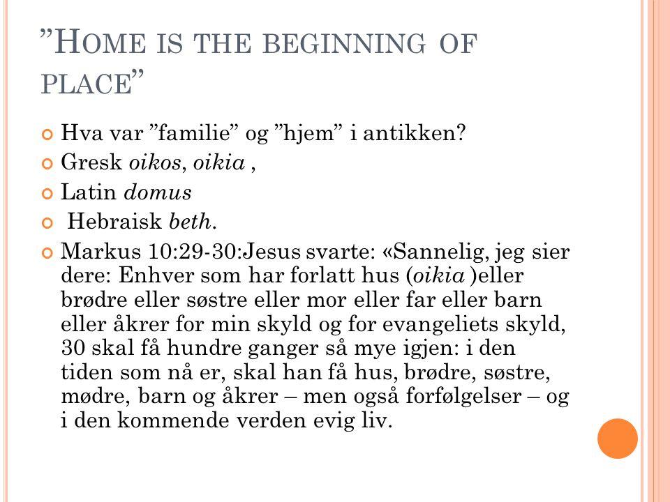 """""""H OME IS THE BEGINNING OF PLACE """" Hva var """"familie"""" og """"hjem"""" i antikken? Gresk oikos, oikia, Latin domus Hebraisk beth. Markus 10:29-30:Jesus svarte"""