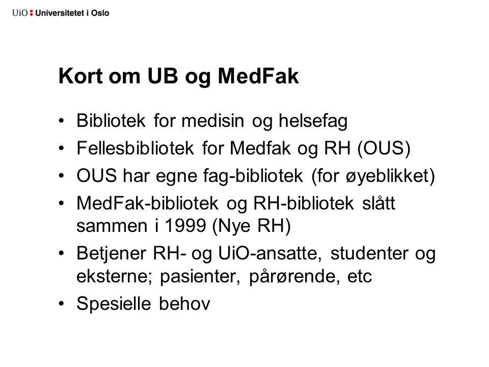 Kort om UB og MedFak Bibliotek for medisin og helsefag Fellesbibliotek for Medfak og RH (OUS) OUS har egne fag-bibliotek (for øyeblikket) MedFak-bibliotek og RH-bibliotek slått sammen i 1999 (Nye RH) Betjener RH- og UiO-ansatte, studenter og eksterne; pasienter, pårørende, etc Spesielle behov