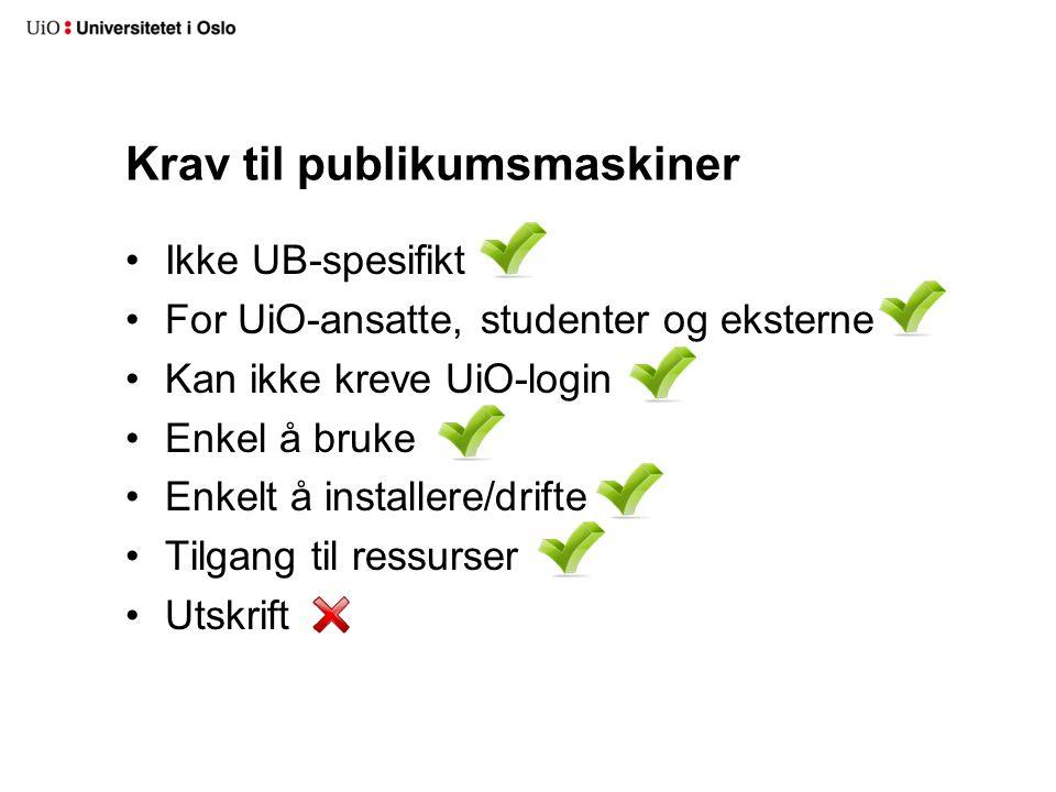 Krav til publikumsmaskiner Ikke UB-spesifikt For UiO-ansatte, studenter og eksterne Kan ikke kreve UiO-login Enkel å bruke Enkelt å installere/drifte Tilgang til ressurser Utskrift