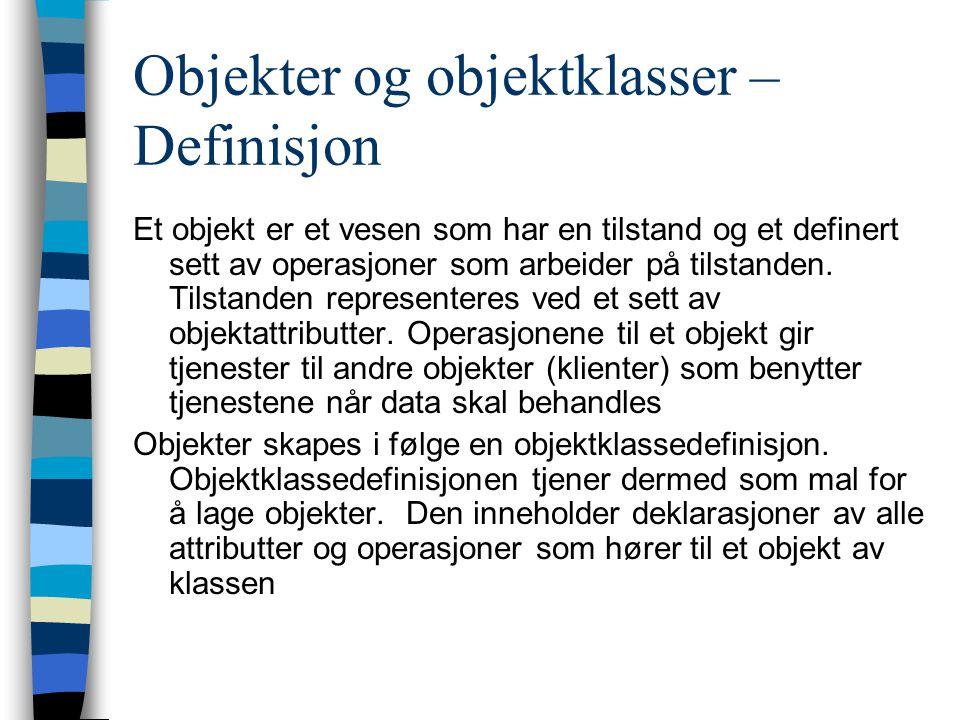 Objekter og objektklasser – Definisjon Et objekt er et vesen som har en tilstand og et definert sett av operasjoner som arbeider på tilstanden.